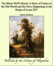 The Black Wolf's Breed: A Story of France in the Old World and the New, Happening in the Reign of Louis XIV ebook by Harris Dickson