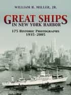 Great Ships in New York Harbor - 175 Historic Photographs, 1935-2005 ebook by William H., Jr. Miller