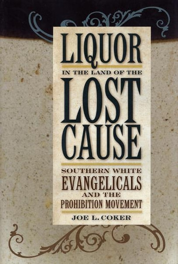 Liquor in the Land of the Lost Cause - Southern White Evangelicals and the Prohibition Movement ebook by Joe L. Coker
