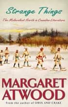 Strange Things - The Malevolent North in Canadian Literature ebook by Margaret Atwood