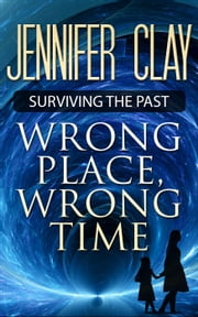 Wrong Place, Wrong Time - Surviving the Past, #1 ebook by Jennifer Clay