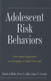 Adolescent Risk Behaviors - Why Teens Experiment and Strategies to Keep Them Safe ebook by Professor David A. Wolfe,Professor Peter G. Jaffe,Claire V. Crooks