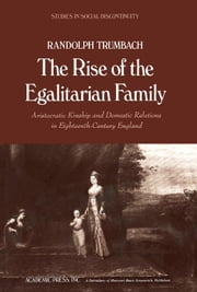 The Rise of the Egalitarian Family: Aristocratic Kinship and Domestic Relations in Eighteenth-Century England ebook by Trumbach, Randolph