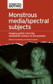 Monstrous media/spectral subjects: Imaging gothic fictions from the nineteenth century to the present ebook by Fred Botting,Catherine Spooner