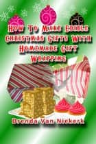 How To Make Edible Christmas Gifts With Homemade Gift Wrapping ebook by Brenda Van Niekerk