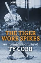 The Tiger Wore Spikes - An Informal Biography of Ty Cobb ebook by