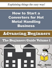 How to Start a Converters for Hot Metal Handling Business (Beginners Guide) ebook by Cordell Gary,Sam Enrico