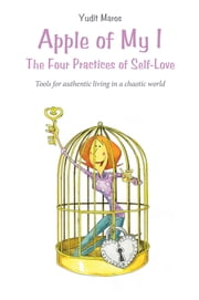 Apple of My I: The Four Practices of Self-Love - Tools for authentic living in a chaotic world ebook by Yudit Maros