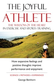 The Joyful Athlete - The Wisdom of the Heart in Exercise And Sports Training ebook by George Beinhorn