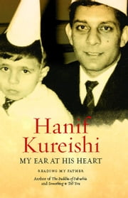 My Ear at His Heart - Reading My Father ebook by Hanif Kureishi
