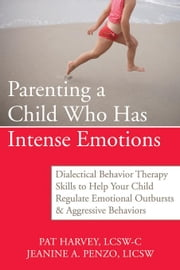 Parenting a Child Who Has Intense Emotions: Dialectical Behavior Therapy Skills to Help Your Child Regulate Emotional Outbursts and Aggressive B ebook by Harvey, Pat