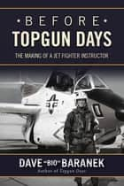 "Before Topgun Days - The Making of a Jet Fighter Instructor ebook by Dave ""Bio"" Baranek"