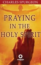 Praying in the Holy Spirit ebook by Charles Spurgeon