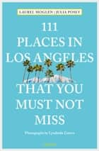 111 Places in Los Angeles that you must not miss ebook by Laurel Moglen, Julia Posey, Lyudmila Zozova