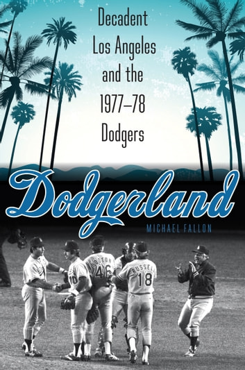 Dodgerland - Decadent Los Angeles and the 1977–78 Dodgers ebook by Michael Fallon