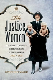 The Justice Women: The Female Presence in the Criminal Justice System 1800-1970 ebook by Wade, Stephen