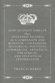 How to Enjoy Paris in 1842: Intended to Serve as a Companion and Monitor, Containing: Historical, Political, Commercial, Artistical, Theatrical: And Statistical Information ebook by Francis Hervé