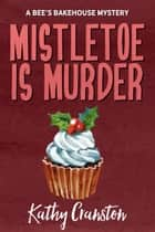 Mistletoe is Murder - Bee's Bakehouse Mysteries ebook by Kathy Cranston
