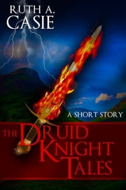 The Druid Knight Tales - A Short Story ebook by Ruth A. Casie