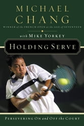 Holding Serve - Persevering On and Off the Court ebook by Michael Chang