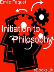 Initiation to Philosophy ebook by Émile Faguet