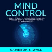 Mind Control: The Ultimate Guide To Understand How Your Mind Works And Learn to Control Your Thoughts by Thinking Positive audiobook by Cameron J. Wall