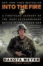 Into the Fire - A Firsthand Account of the Most Extraordinary Battle in the Afghan War ebook by Dakota Meyer, Bing West
