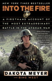 Into the Fire - A Firsthand Account of the Most Extraordinary Battle in the Afghan War ebook by Dakota Meyer,Bing West
