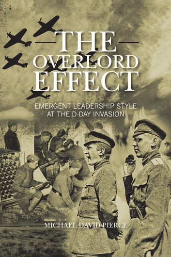 THE OVERLORD EFFECT - EMERGENT LEADERSHIP STYLE AT THE D-DAY INVASION ebook by MICHAEL DAVID PIERCE