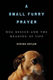 A Small Furry Prayer: Dog Rescue and the Meaning of Life - Dog Rescue and the Meaning of Life ebook by Steven Kotler