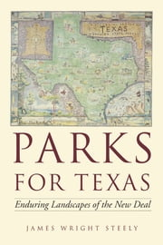 Parks for Texas - Enduring Landscapes of the New Deal ebook by James Wright Steely