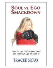 Soul vs. Ego Smackdown - How to say YES! to your Soul and tell your Ego to Suck It! ebook by Tracee Sioux