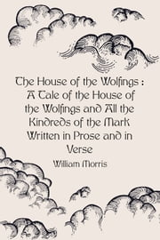 The House of the Wolfings : A Tale of the House of the Wolfings and All the Kindreds of the Mark Written in Prose and in Verse ebook by William Morris