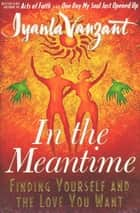 In The Meantime - Finding Yourself And The Love You Want ebook by Iyanla Vanzant