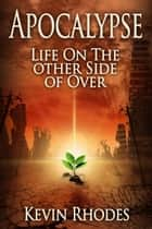 Apocalypse: Life On The Other Side of Over ebook by Kevin Rhodes