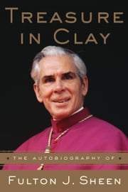 Treasure in Clay - The Autobiography of Fulton J. Sheen ebook by Fulton J. Sheen