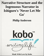 Narrative Structure and the Ingenuous Narrator in Ishiguro's 'Never Let Me Go' ebook by Philip Anderson