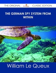 The German Spy System from Within - The Original Classic Edition ebook by William Le Queux