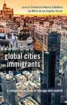 Global Cities and Immigrants - A Comparative Study of Chicago and Madrid ebook by Francisco Velasco Caballero, María de los Angeles Torres