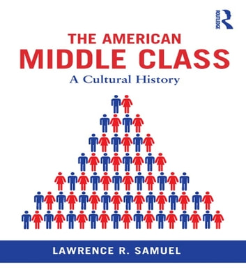 The American Middle Class - A Cultural History ebook by Lawrence R Samuel