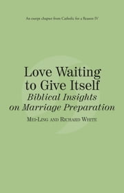 Love Waiting to Give Itself: Catholic for a Reason IV ebook by Richard White,Mei-Ling White