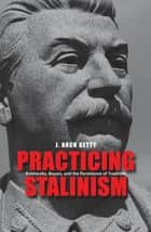 Practicing Stalinism ebook by J. Arch Getty