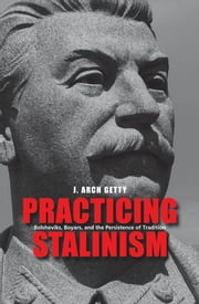 Practicing Stalinism - Bolsheviks, Boyars, and the Persistence of Tradition ebook by J. Arch Getty