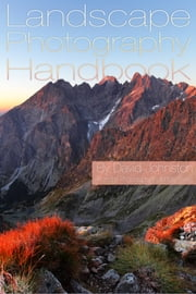 The Landscape Photography Handbook: Your Guide to Taking Better Landscape Photographs ebook by David Johnston