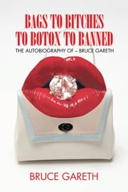 Bags to Bitches to Botox to Banned - The Autobiography of – Bruce Gareth ebook by Bruce Gareth