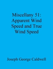 Miscellany 51: Apparent Wind Speed and True Wind Speed ebook by Joseph George Caldwell