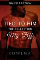 Tied to Him: My BFF - The Collection ebook by Rowena