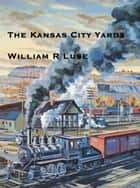 The Kansas City Yards ebook by William R. Luse