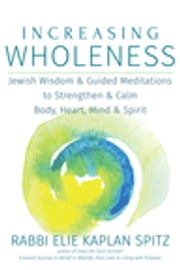 Increasing Wholeness - Jewish Wisdom and Guided Meditations to Strengthen and Calm Body, Heart, Mind and Spirit ebook by Rabbi Elie Kaplan Spitz