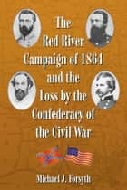 The Red River Campaign of 1864 and the Loss by the Confederacy of the Civil War ebook by Michael J. Forsyth